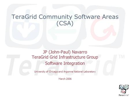TeraGrid Community Software Areas (CSA) JP (John-Paul) Navarro TeraGrid Grid Infrastructure Group Software Integration University of Chicago and Argonne.