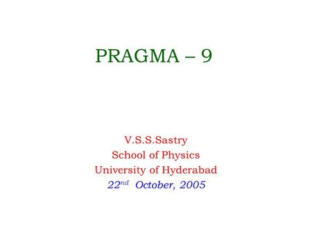 PRAGMA – 9 V.S.S.Sastry School of Physics University of Hyderabad 22 nd October, 2005.