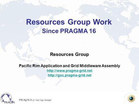 PRAGMA 17 (10/29/2009) Resources Group Pacific Rim Application and Grid Middleware Assembly   Resources.