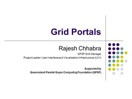 Grid Portals Rajesh Chhabra QPSF Grid Manager Project Leader- User Interface and Visualization Infrastructure (UIVI) Supported by Queensland Parallel Super.