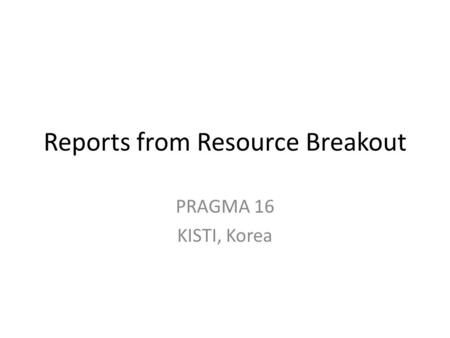 Reports from Resource Breakout PRAGMA 16 KISTI, Korea.