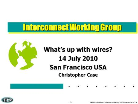 ITRS 2010 Summer Conference – 14 July 2010 San Francisco, CA - 1 - Interconnect Working Group Whats up with wires? 14 July 2010 San Francisco USA Christopher.