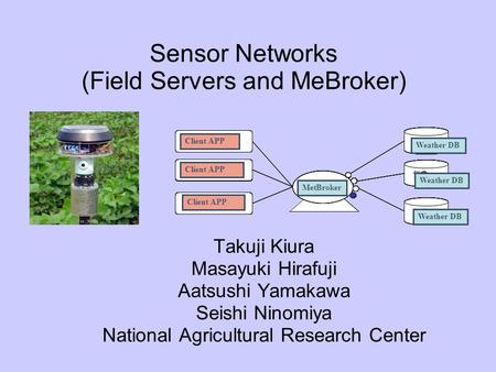 Sensor Networks (Field Servers and MeBroker) Takuji Kiura Masayuki Hirafuji Aatsushi Yamakawa Seishi Ninomiya National Agricultural Research Center.