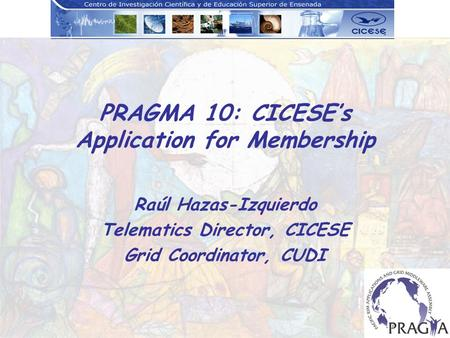 PRAGMA 10: CICESEs Application for Membership Raúl Hazas-Izquierdo Telematics Director, CICESE Grid Coordinator, CUDI.