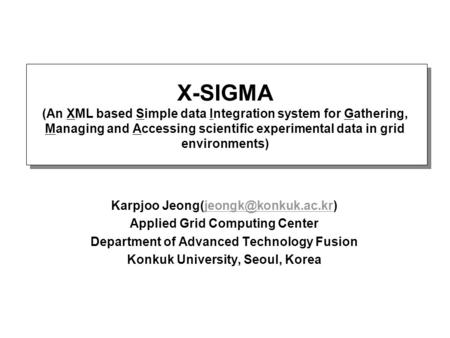 X-SIGMA (An XML based Simple data Integration system for Gathering, Managing and Accessing scientific experimental data in grid environments) Karpjoo