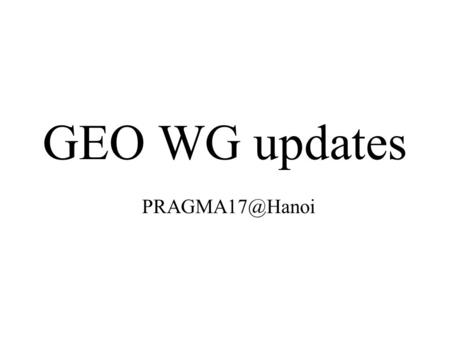 GEO WG updates Resource WG established the GEO group in PRAGMA VO GEO WG members easily make registration Registered members can access.