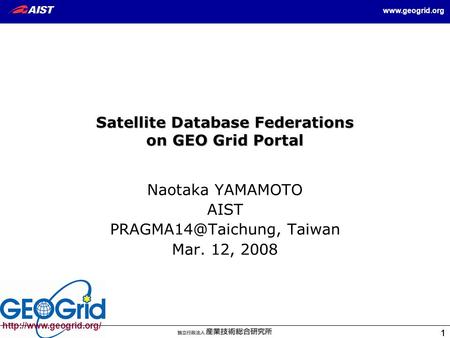 1 1  1 Satellite Database Federations on GEO Grid Portal Naotaka YAMAMOTO AIST Taiwan Mar. 12,