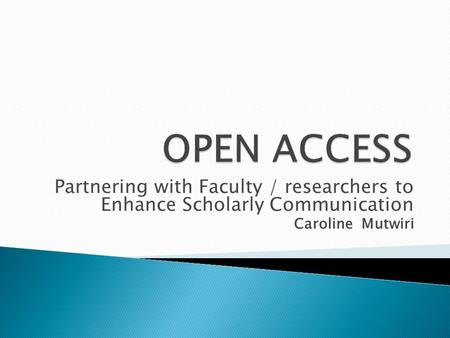 Partnering with Faculty / researchers to Enhance Scholarly Communication Caroline Mutwiri.