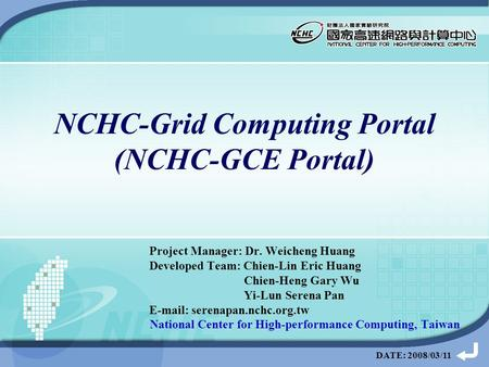 DATE: 2008/03/11 NCHC-Grid Computing Portal (NCHC-GCE Portal) Project Manager: Dr. Weicheng Huang Developed Team: Chien-Lin Eric Huang Chien-Heng Gary.