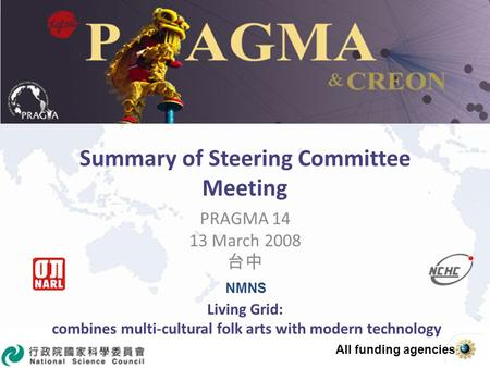 Summary of Steering Committee Meeting PRAGMA 14 13 March 2008 Living Grid: combines multi-cultural folk arts with modern technology NMNS All funding agencies.