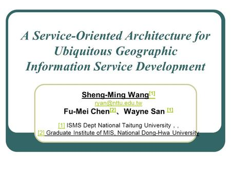 A Service-Oriented Architecture for Ubiquitous Geographic Information Service Development Sheng-Ming Wang [1] [1] Fu-Mei Chen [2] Wayne.