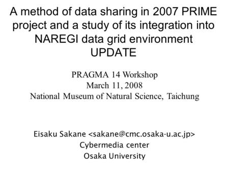 A method of data sharing in 2007 PRIME project and a study of its integration into NAREGI data grid environment UPDATE Eisaku Sakane Cybermedia center.