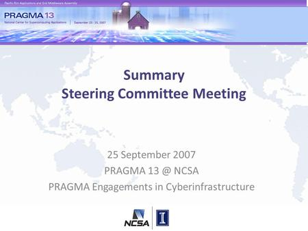 Summary Steering Committee Meeting 25 September 2007 PRAGMA NCSA PRAGMA Engagements in Cyberinfrastructure.