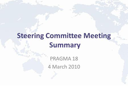 Steering Committee Meeting Summary PRAGMA 18 4 March 2010.