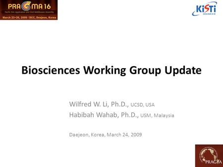 Biosciences Working Group Update Wilfred W. Li, Ph.D., UCSD, USA Habibah Wahab, Ph.D., USM, Malaysia Daejeon, Korea, March 24, 2009.