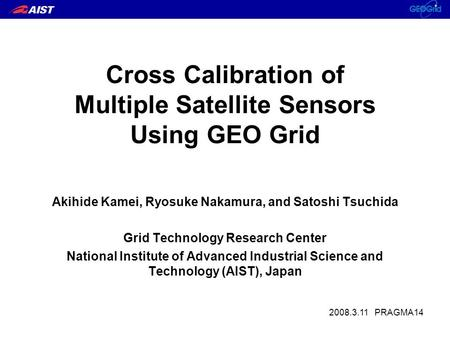 Cross Calibration of Multiple Satellite Sensors Using GEO Grid Akihide Kamei, Ryosuke Nakamura, and Satoshi Tsuchida Grid Technology Research Center National.