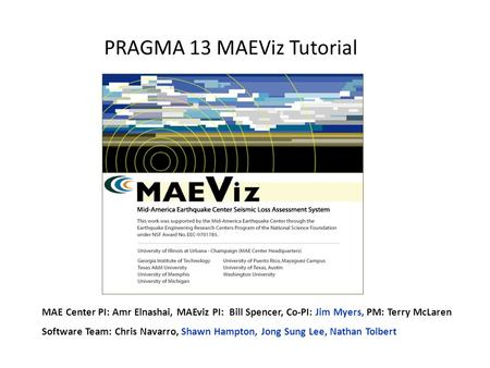 PRAGMA 13 MAEViz Tutorial MAE Center PI: Amr Elnashai, MAEviz PI: Bill Spencer, Co-PI: Jim Myers, PM: Terry McLaren Software Team: Chris Navarro, Shawn.