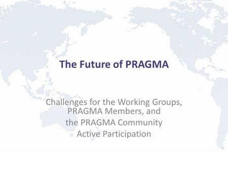 The Future of PRAGMA Challenges for the Working Groups, PRAGMA Members, and the PRAGMA Community Active Participation.