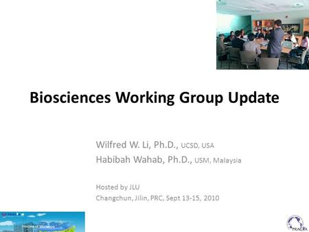 Biosciences Working Group Update Wilfred W. Li, Ph.D., UCSD, USA Habibah Wahab, Ph.D., USM, Malaysia Hosted by JLU Changchun, Jilin, PRC, Sept 13-15, 2010.