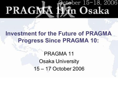 Investment for the Future of PRAGMA Progress Since PRAGMA 10: PRAGMA 11 Osaka University 15 – 17 October 2006.