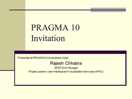 PRAGMA 10 Invitation Presented at PRAGMA 9 (Hyderabad, India) Rajesh Chhabra QPSF Grid Manager Project Leader- User Interface and Visualization Services.