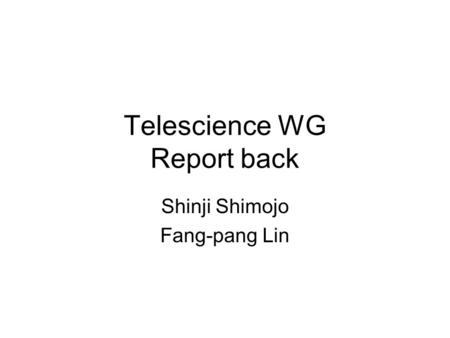 Telescience WG Report back Shinji Shimojo Fang-pang Lin.