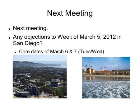 Next Meeting Next meeting. Any objections to Week of March 5, 2012 in San Diego? Core dates of March 6 & 7 (Tues/Wed)