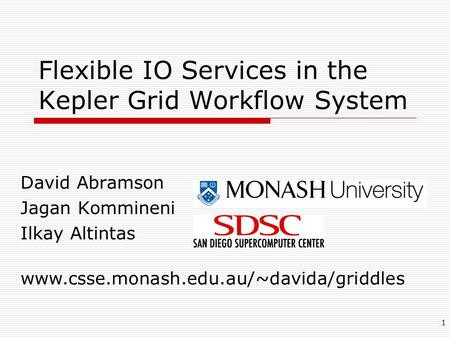 1 Flexible IO Services in the Kepler Grid Workflow System David Abramson Jagan Kommineni Ilkay Altintas www.csse.monash.edu.au/~davida/griddles.