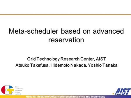 National Institute of Advanced Industrial Science and Technology Meta-scheduler based on advanced reservation Grid Technology Research Center, AIST Atsuko.