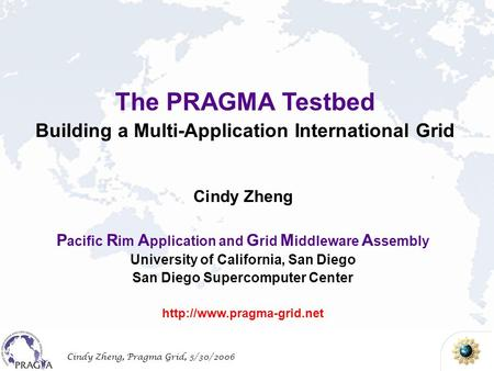Cindy Zheng, Pragma Grid, 5/30/2006 The PRAGMA Testbed Building a Multi-Application International Grid Cindy Zheng P acific R im A pplication and G rid.
