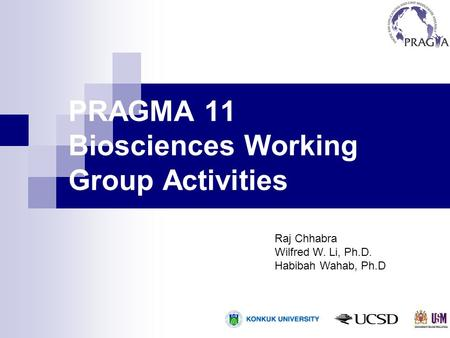 PRAGMA 11 Biosciences Working Group Activities Raj Chhabra Wilfred W. Li, Ph.D. Habibah Wahab, Ph.D.