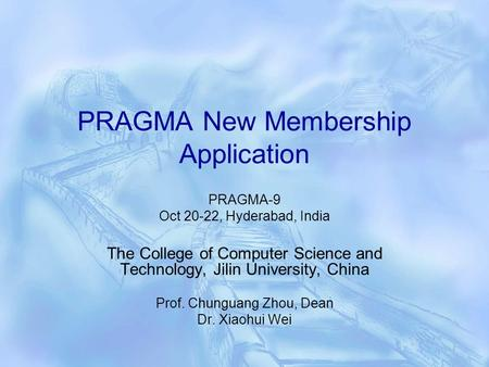 PRAGMA New Membership Application PRAGMA-9 Oct 20-22, Hyderabad, India The College of Computer Science and Technology, Jilin University, China Prof. Chunguang.