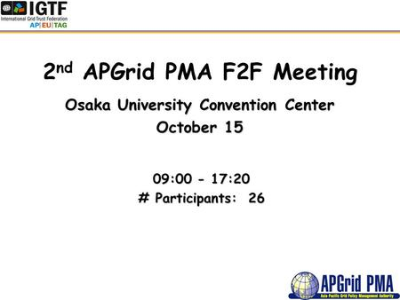 2 nd APGrid PMA F2F Meeting Osaka University Convention Center October 15 09:00 - 17:20 # Participants: 26.