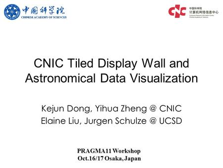 Kejun Dong, Yihua CNIC Elaine Liu, Jurgen UCSD CNIC Tiled Display Wall and Astronomical Data Visualization PRAGMA11 Workshop Oct.16/17.