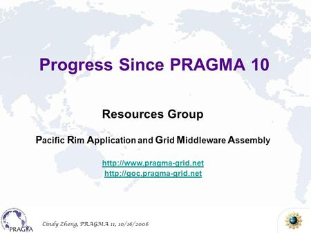 Cindy Zheng, PRAGMA 11, 10/16/2006 Resources Group P acific R im A pplication and G rid M iddleware A ssembly