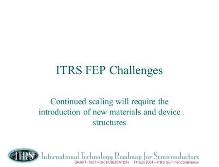 DRAFT - NOT FOR PUBLICATION 14 July 2004 – ITRS Summer Conference ITRS FEP Challenges Continued scaling will require the introduction of new materials.