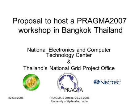 22 Oct 2005PRAGMA-9 October 20-22, 2005 University of Hyderabad, India Proposal to host a PRAGMA2007 workshop in Bangkok Thailand National Electronics.
