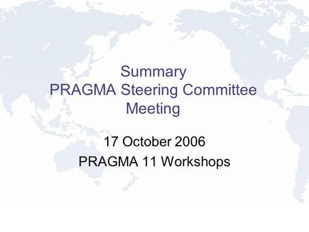 Summary PRAGMA Steering Committee Meeting 17 October 2006 PRAGMA 11 Workshops.