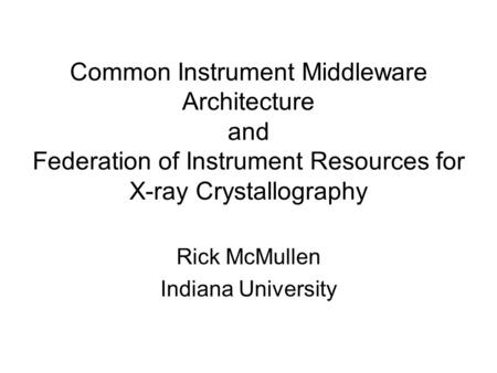 Common Instrument Middleware Architecture and Federation of Instrument Resources for X-ray Crystallography Rick McMullen Indiana University.