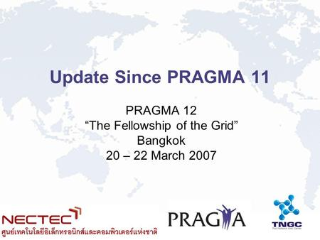 Update Since PRAGMA 11 PRAGMA 12 The Fellowship of the Grid Bangkok 20 – 22 March 2007.
