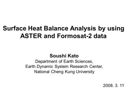 Surface Heat Balance Analysis by using ASTER and Formosat-2 data Soushi Kato Department of Earth Sciences, Earth Dynamic System Research Center, National.