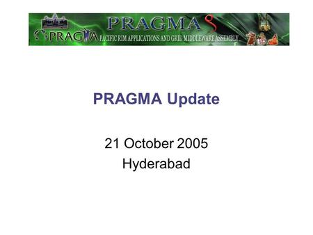PRAGMA Update 21 October 2005 Hyderabad. PRAGMAs Founding Motivations – Updated 2005 The grid is transforming e-science: computing, data *, and collaboration.