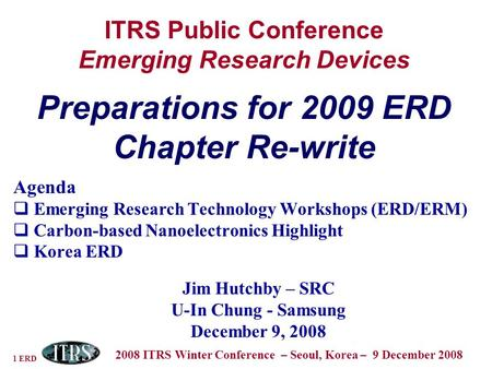 1 ERD 2008 ITRS Winter Conference – Seoul, Korea – 9 December 2008 ITRS Public Conference Emerging Research Devices Preparations for 2009 ERD Chapter Re-write.