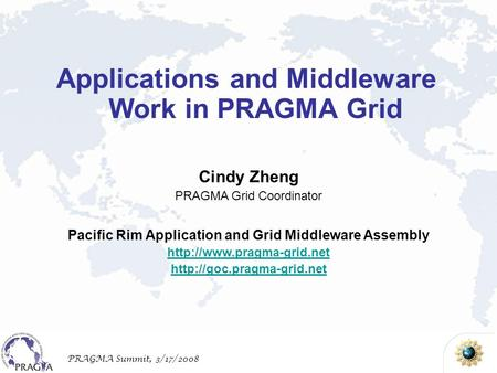 PRAGMA Summit, 3/17/2008 Cindy Zheng PRAGMA Grid Coordinator Pacific Rim Application and Grid Middleware Assembly