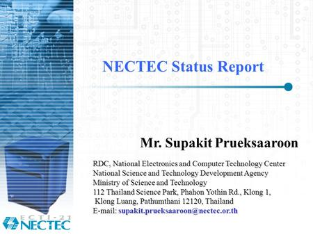 NECTEC Status Report Mr. Supakit Prueksaaroon RDC, National Electronics and Computer Technology Center National Science and Technology Development Agency.