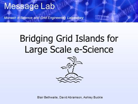Message Lab Monash e-Science and Grid Engineering Laboratory Bridging Grid Islands for Large Scale e-Science Blair Bethwaite, David Abramson, Ashley Buckle.