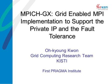Oh-kyoung Kwon Grid Computing Research Team KISTI First PRAGMA Institute MPICH-GX: Grid Enabled MPI Implementation to Support the Private IP and the Fault.