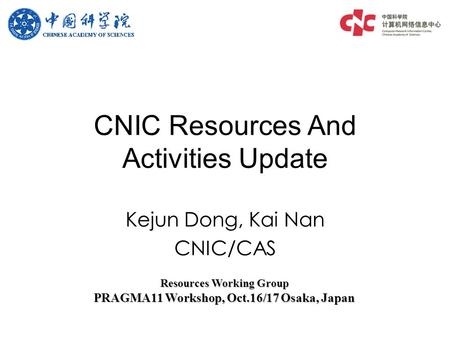 Kejun Dong, Kai Nan CNIC/CAS CNIC Resources And Activities Update Resources Working Group PRAGMA11 Workshop, Oct.16/17 Osaka, Japan.