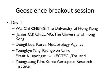 Geoscience breakout session Day 1 – Wai Chi CHENG, The University of Hong Kong – James O.P. CHEUNG, The University of Hong Kong – Dongil Lee, Korea Meteorology.