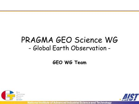 National Institute of Advanced Industrial Science and Technology PRAGMA GEO Science WG - Global Earth Observation - GEO WG Team.